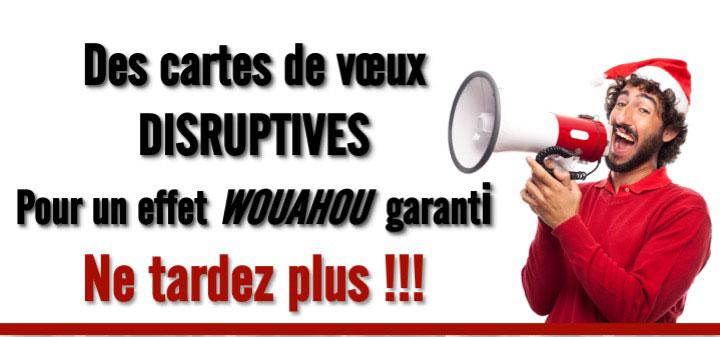 Des cartes de vœux DISRUPTIVES Pour un effet WOUAHOU garanti Ne tardez plus !!!
